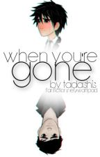 when you're gone. by tadashis
