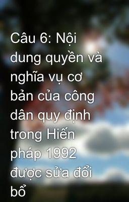 Câu 6: Nội dung quyền và nghĩa vụ cơ bản của công dân quy định trong Hiến pháp 1992 được sửa đổi bổ