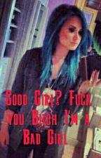 Good Girl? Fuck you Bitch I'm a Bad Girl!  by BooBearGirl12