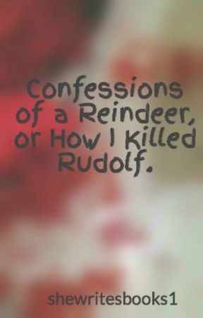 Confessions of a Reindeer, or How I Killed Rudolf. by shewritesbooks1