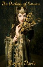 The Duchess of Sorrows. by RaynieGabrielle