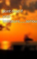 dont read if your immature.......seriously by babygirl4813