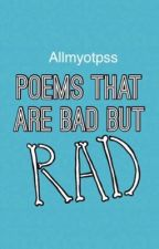 Poems That Are Bad But Rad by allmyotpss