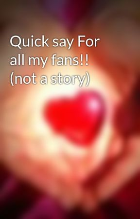 Quick say For all my fans!! (not a story) by lovemehunni