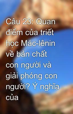Câu 23: Quan điểm của triết học Mác-lênin về bản chất con người và giải phóng con người? Ý nghĩa của