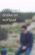 10 things I dislike on wattpad by rico111222
