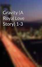 Gravity (A Royal Love Story) 1-3 by RollingWithStones
