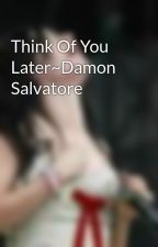 Think Of You Later~Damon Salvatore by Tonks190