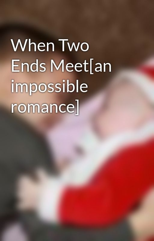 When Two Ends Meet[an impossible romance] by KileyC
