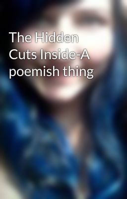 The Hidden Cuts Inside-A poemish thing