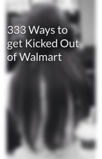 333 Ways to get Kicked Out of Walmart by madsj20