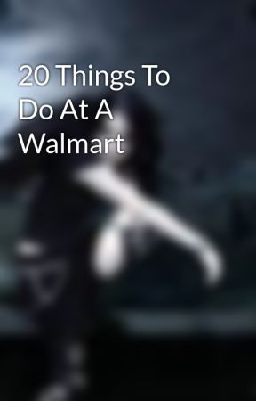 20 Things To Do At A Walmart by hummingbirdab