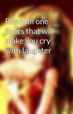 Random one liners that will make you cry with laughter