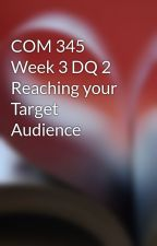 COM 345 Week 3 DQ 2 Reaching your Target Audience by wecklowillca1978