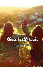 These Best Friends by helloworldtoallppl