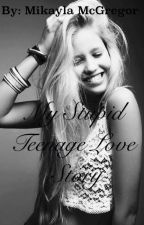 My stupid teenage love story by kayla9079