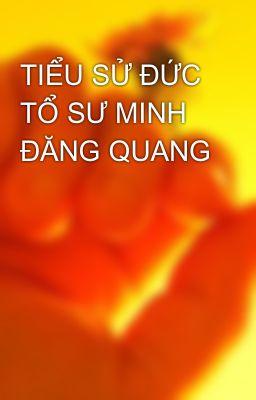TIỂU SỬ ĐỨC TỔ SƯ MINH ĐĂNG QUANG