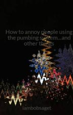 How to annoy people using the pumbing system...and other things by Hayden_Levy