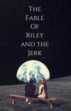The Fable of Riley and the Jerk by divaracendana