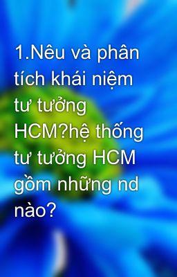 1.Nêu và phân tích khái niệm tư tưởng HCM?hệ thống tư tưởng HCM gồm những nd nào?