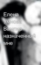 Елена Умнова Вампир назначенный мне by mimikakocuragi