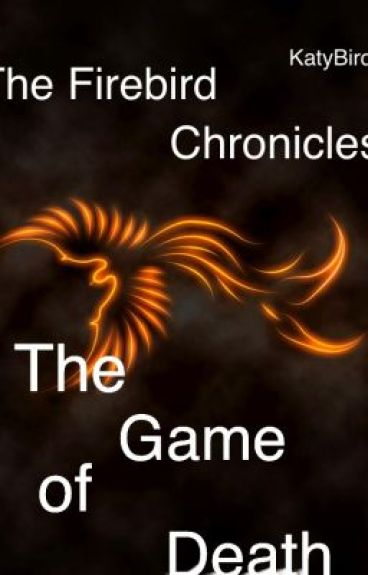 The Firebird Chronicles: Book 1: The Game of Death (On Hold) (Editing) by KatyBird_