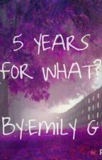 5 Years For What? by Emilxox