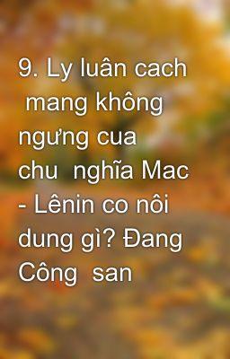9. Ly luân cach  mang không ngưng cua  chu  nghĩa Mac - Lênin co nôi dung gì? Đang Công  san  Viêt N