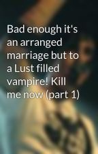 Bad enough it's an arranged marriage but to a Lust filled vampire! Kill me now (part 1) by ThreeDaysGrace96