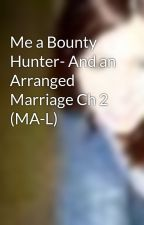 Me a Bounty Hunter- And an Arranged Marriage Ch 2 (MA-L) by xAmandaPanda18x