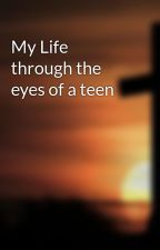 My Life through the eyes of a teen by reader01234