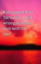 Kidnapped And Tortured .... Is it wrong to be in love with his son?  by lottie1301