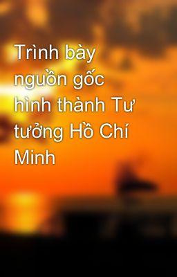 Trình bày nguồn gốc hình thành Tư tưởng Hồ Chí Minh
