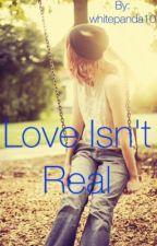 Love Isn't Real by whitepanda10