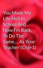 You Made My Life Hell In School And Now I'm Back, To Do The Same.....As Your Teacher!(Chp-1) by DevilicAngel13