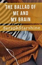 The Ballad of Me and My Brain (Rants) by SeraphStarshine