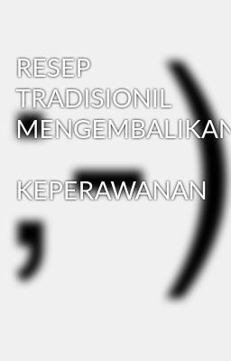 RESEP  TRADISIONIL MENGEMBALIKAN  KEPERAWANAN