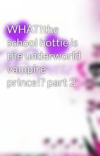 WHAT!the school hottie is the underworld vampire prince!? part 2 by majretts