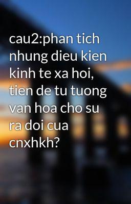 cau2:phan tich nhung dieu kien kinh te xa hoi, tien de tu tuong van hoa cho su ra doi cua cnxhkh?
