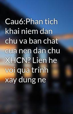 Cau6:Phan tich khai niem dan chu va ban chat cua nen dan chu XHCN? Lien he voi qua trinh xay dung ne