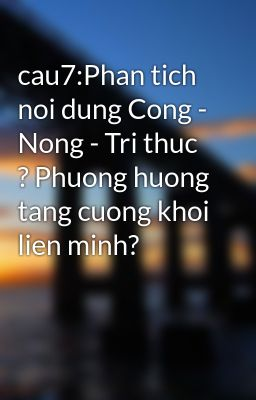 cau7:Phan tich noi dung Cong - Nong - Tri thuc ? Phuong huong tang cuong khoi lien minh?
