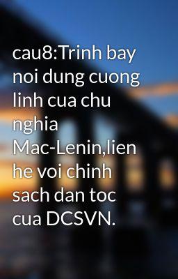 cau8:Trinh bay noi dung cuong linh cua chu nghia Mac-Lenin,lien he voi chinh sach dan toc cua DCSVN.