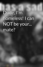 Dude, I'm homeless! I can NOT be your... mate? by cheetoz19