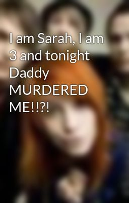 I am Sarah, I am 3 and tonight Daddy MURDERED ME!!?!