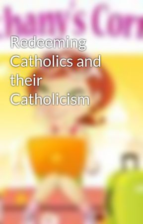 Redeeming Catholics and their Catholicism by BethanyKScanlon