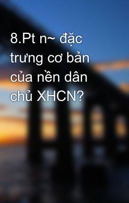 8.Pt n~ đặc trưng cơ bản của nền dân chủ XHCN?