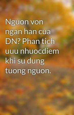 Nguon von ngan han cua DN? Phan tich uuu nhuocdiem khi su dung tuong nguon.