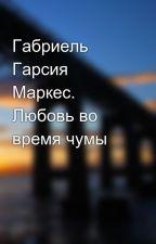 Габриель Гарсия Маркес. Любовь во время чумы by dannysonicnoize