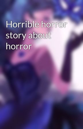 Horrible horror story about horror by KHxx137