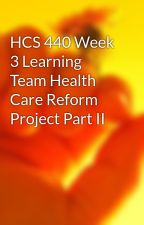HCS 440 Week 3 Learning Team Health Care Reform Project Part II by hindzasazys1980
